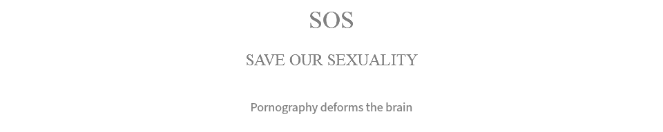 SOS SAVE OUR SEXUALITY Pornography deforms the brain